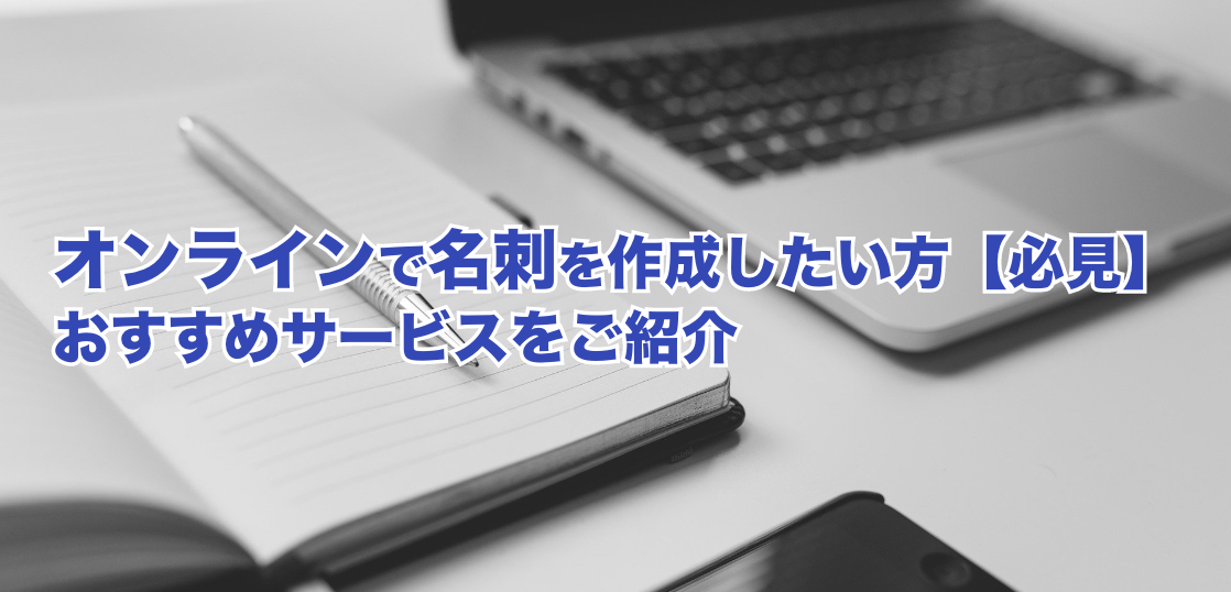オンラインで名刺を作成したい方【必見】おすすめサービスをご紹介