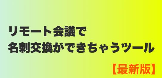 リモート会議で名刺交換ができちゃうツール【最新版】