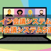 オンライン会議システムとは?無料会議システム5選!