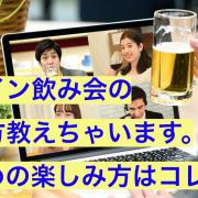 オンライン飲み会の楽しみ方教えちゃいます。おすすめの楽しみ方はコレ